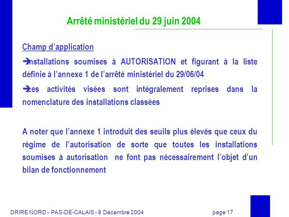 DRIRE NORD - PAS-DE-CALAIS - 8 Décembre 2004 page 17 Arrêté ministériel du 29 juin 2004 Champ dapplication Installations soumises à AUTORISATION et fi