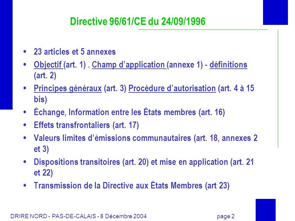 DRIRE NORD - PAS-DE-CALAIS - 8 Décembre 2004 page 13 Directive 96/61/CE du 24/09/1996 et réglementation française Synoptique général Directive n° 96/61/CE du 24/09/96 Directive dite IPPC Code de l environnement art L 511-1 et suivants Décret du 21/09/77 modifié par décret 20/03/00 Décret du 20/05/53 modifié Nomenclature des installations classées 17 arrêtés ministériels sectoriels ou spécifiques Arrêté ministériel du 17/07/00 (bilan de fonctionnement) Arrêté ministériel du 29/06/04 (bilan de fonctionnement) Circulaire du 25/10/2000Circulaire du 06/12/04 Abrogé par Abrogée par