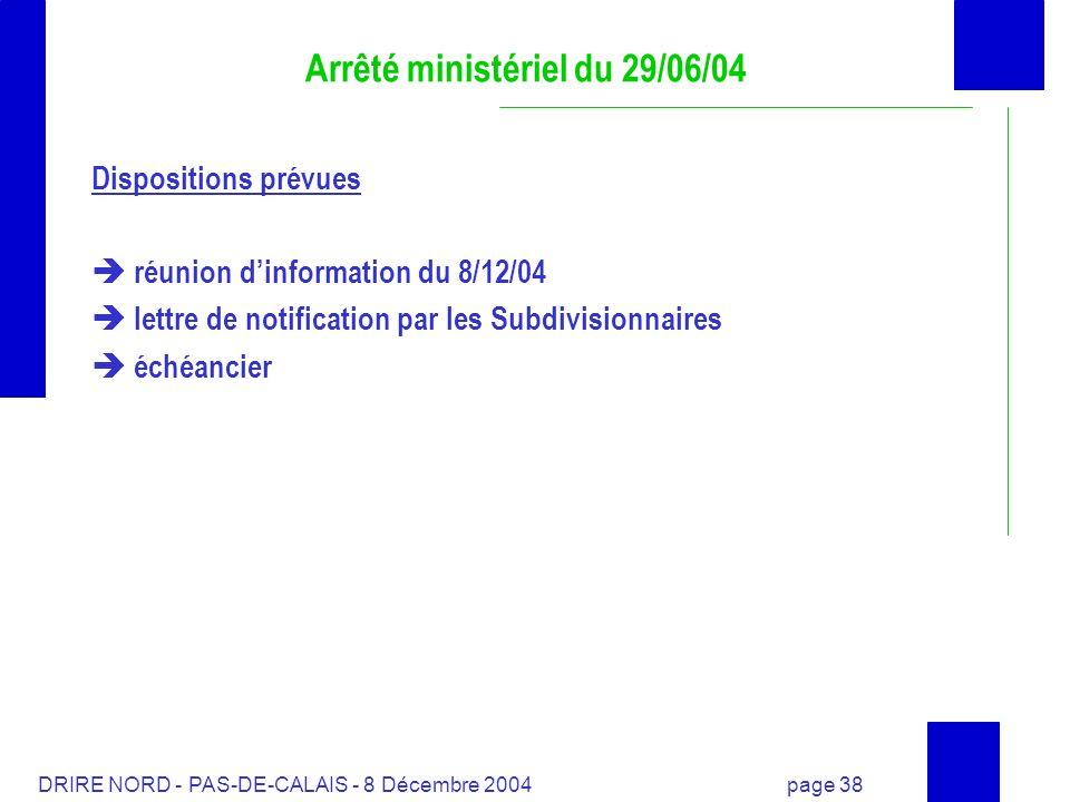 DRIRE NORD - PAS-DE-CALAIS - 8 Décembre 2004 page 38 Arrêté ministériel du 29/06/04 Dispositions prévues réunion dinformation du 8/12/04 lettre de not