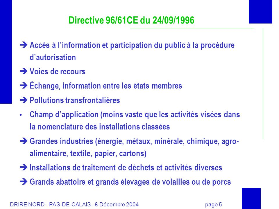 DRIRE NORD - PAS-DE-CALAIS - 8 Décembre 2004 page 6 Directive 96/61/CE du 24/09/1996 Date dentrée en vigueur : 30 octobre 1996 Transposition au plus tard : 30 octobre 1999 Installations existantes doivent disposer dune autorisation suivant la directive avant le 30 octobre 2007