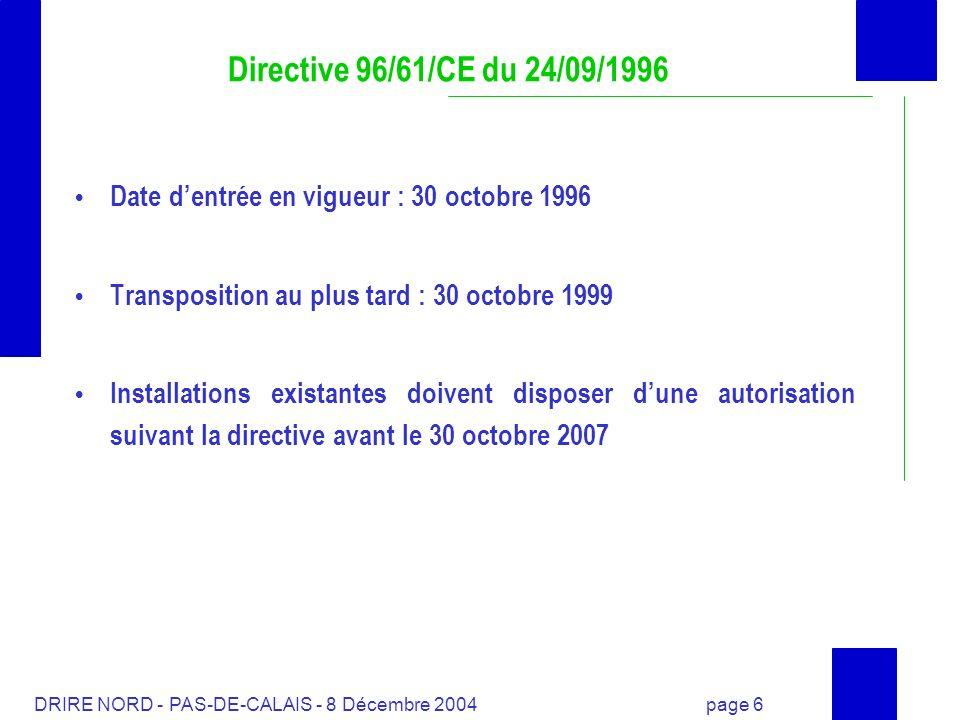 DRIRE NORD - PAS-DE-CALAIS - 8 Décembre 2004 page 7 Directive 96/61/CE du 24/09/1996 et réglementation française Dispositions générales Code de lenvironnement (article L 110-1, L 511-1 et suivants) Approche intégrée inscrite «installations qui peuvent présenter des dangers ou des inconvénients soit pour la commodité du voisinage, soit pour la santé, la sécurité, la salubrité publique soit pour lagriculture, soit pour la protection de la nature et de lenvironnement soit pour la conservation des sites et des monuments» Autorisation unique délivrée par une seule autorité dans le département Gestion des déchets Meilleures techniques disponibles Principe de précaution