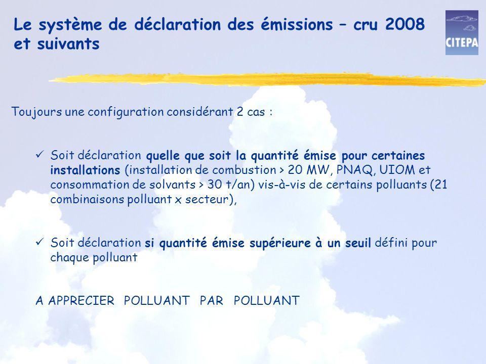 Le système de déclaration des émissions – cru 2008 et suivants Toujours une configuration considérant 2 cas : Soit déclaration quelle que soit la quantité émise pour certaines installations (installation de combustion > 20 MW, PNAQ, UIOM et consommation de solvants > 30 t/an) vis-à-vis de certains polluants (21 combinaisons polluant x secteur), Soit déclaration si quantité émise supérieure à un seuil défini pour chaque polluant A APPRECIER POLLUANT PAR POLLUANT