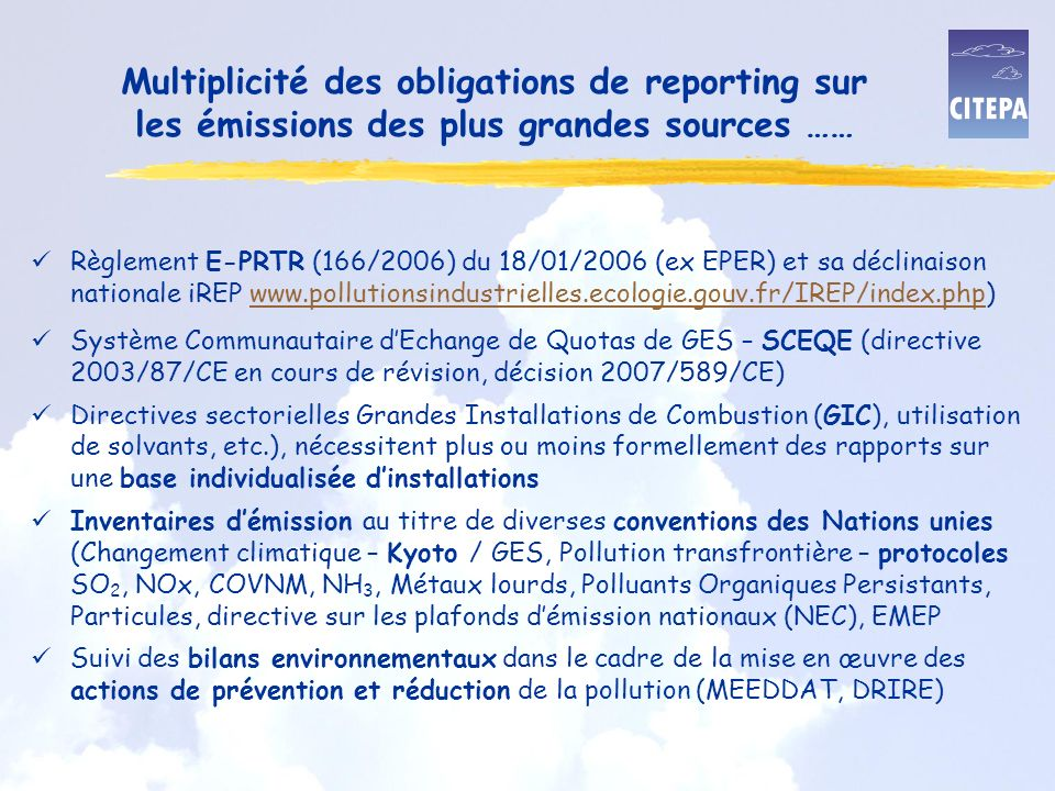 Multiplicité des obligations de reporting sur les émissions des plus grandes sources …… üRèglement E-PRTR (166/2006) du 18/01/2006 (ex EPER) et sa déclinaison nationale iREP www.pollutionsindustrielles.ecologie.gouv.fr/IREP/index.php)www.pollutionsindustrielles.ecologie.gouv.fr/IREP/index.php üSystème Communautaire dEchange de Quotas de GES – SCEQE (directive 2003/87/CE en cours de révision, décision 2007/589/CE) üDirectives sectorielles Grandes Installations de Combustion (GIC), utilisation de solvants, etc.), nécessitent plus ou moins formellement des rapports sur une base individualisée dinstallations üInventaires démission au titre de diverses conventions des Nations unies (Changement climatique – Kyoto / GES, Pollution transfrontière – protocoles SO 2, NOx, COVNM, NH 3, Métaux lourds, Polluants Organiques Persistants, Particules, directive sur les plafonds démission nationaux (NEC), EMEP üSuivi des bilans environnementaux dans le cadre de la mise en œuvre des actions de prévention et réduction de la pollution (MEEDDAT, DRIRE)