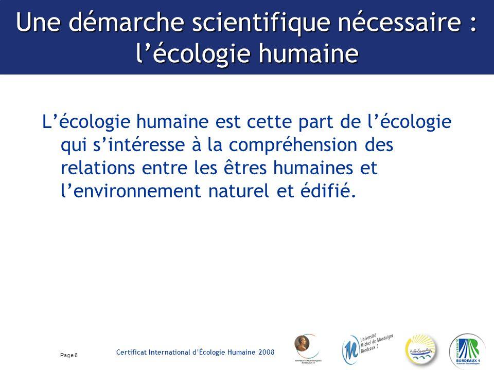 Page 8 Certificat International dÉcologie Humaine 2008 Une démarche scientifique nécessaire : lécologie humaine Lécologie humaine est cette part de lécologie qui sintéresse à la compréhension des relations entre les êtres humaines et lenvironnement naturel et édifié.