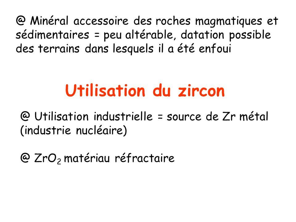 Utilisation du zircon @ Utilisation industrielle = source de Zr métal (industrie nucléaire) @ ZrO 2 matériau réfractaire @ Minéral accessoire des roch