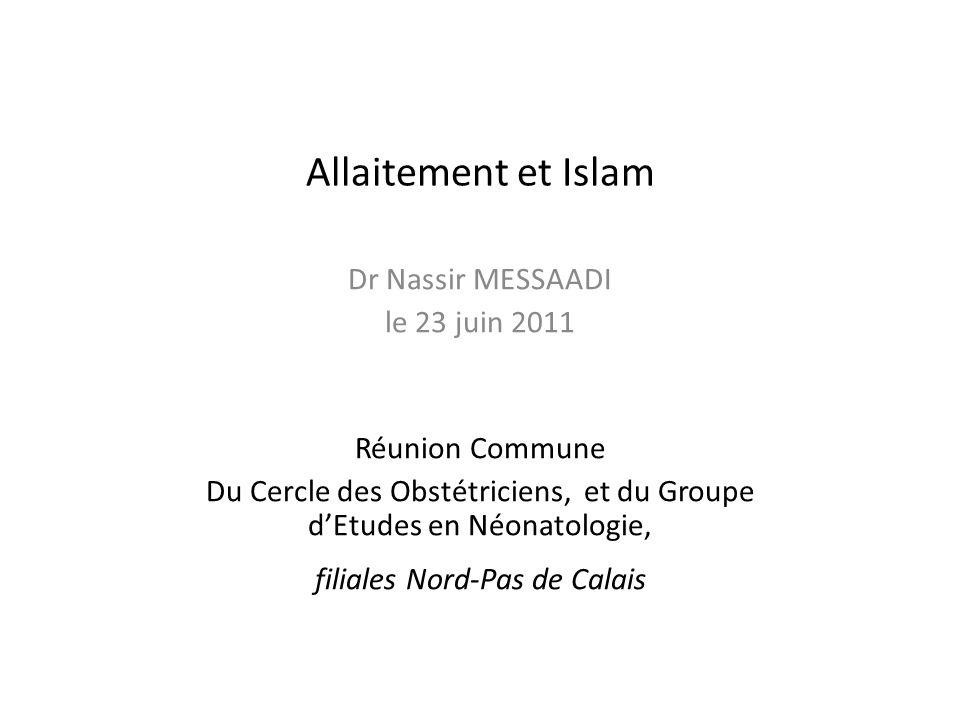 Allaitement et Islam Dr Nassir MESSAADI le 23 juin 2011 Réunion Commune Du Cercle des Obstétriciens, et du Groupe dEtudes en Néonatologie, filiales No