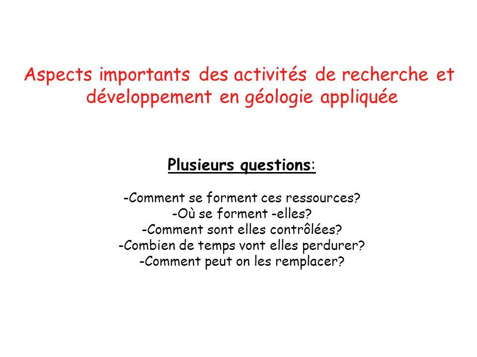 Aspects importants des activités de recherche et développement en géologie appliquée Plusieurs questions: -Comment se forment ces ressources? -Où se f