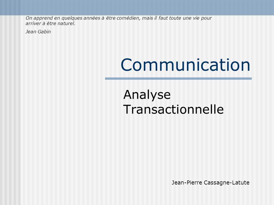 Communication Analyse Transactionnelle Jean-Pierre Cassagne-Latute On apprend en quelques années à être comédien, mais il faut toute une vie pour arriver à être naturel.