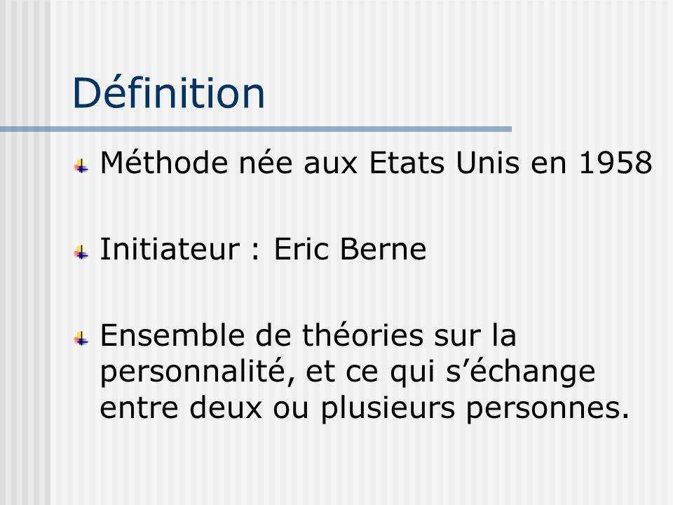 Définition Méthode née aux Etats Unis en 1958 Initiateur : Eric Berne Ensemble de théories sur la personnalité, et ce qui séchange entre deux ou plusieurs personnes.