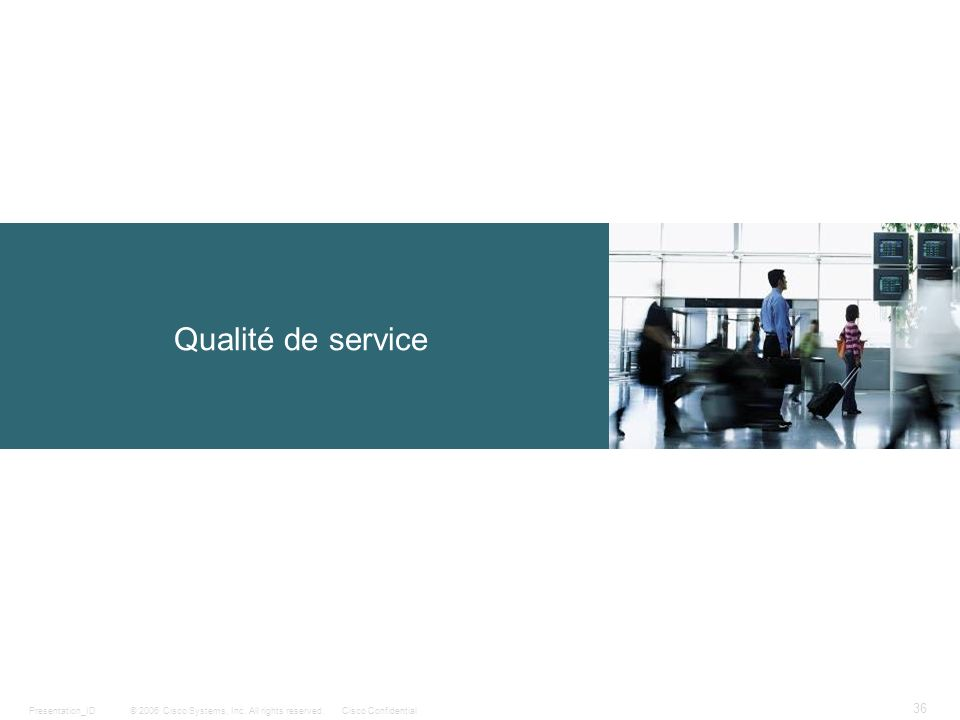© 2006 Cisco Systems, Inc. All rights reserved.Cisco ConfidentialPresentation_ID 36 Qualité de service