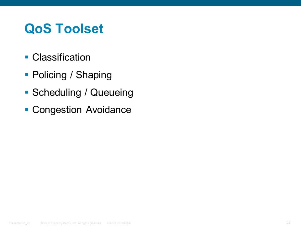 © 2006 Cisco Systems, Inc. All rights reserved.Cisco ConfidentialPresentation_ID 52 QoS Toolset Classification Policing / Shaping Scheduling / Queuein
