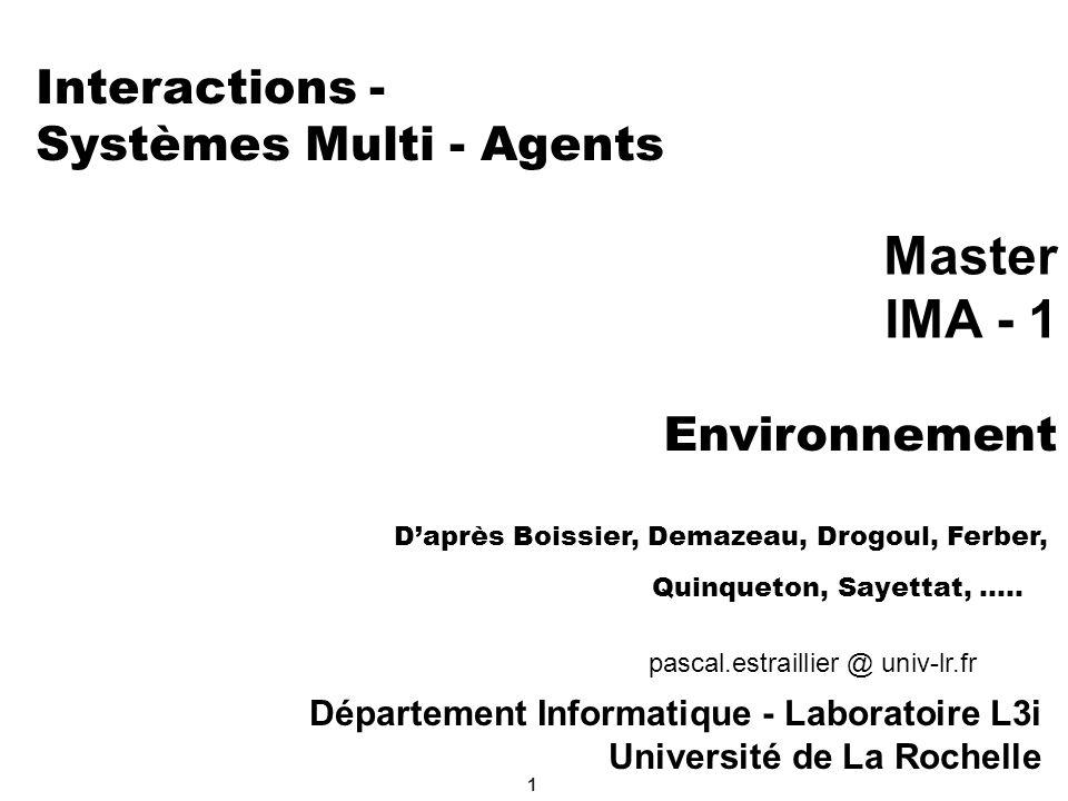 2 Systèmes Multi - Agents Dans une organisation, les agents devront interagir pour coopérer (contrôle) Collaborer (allocation de tâches) Négocier (résolution de conflits) se coordonner (synchronisation) Un SMA peut-être : Ouvert / Fermé : les agents y entrent et en sortent librement /l ensemble d agents reste le même Homogène / Hétérogène : tous les agents sont issus du même modèle / des agents de modèles différents, de granularités différentes (ex: un éco-système) Mixte (ou non) : les agents « humains » sont partie intégrante du système
