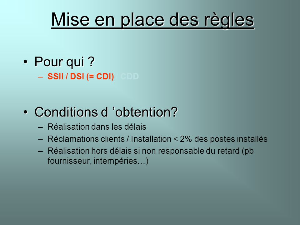 Mise en place des règles Pour qui ?Pour qui ? –SSII / DSI (= CDI) / CDD Conditions d obtention?Conditions d obtention? –Réalisation dans les délais –R