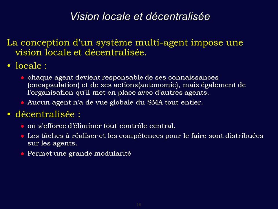 16 Vision locale et décentralisée La conception d'un système multi-agent impose une vision locale et décentralisée. locale :locale : chaque agent devi