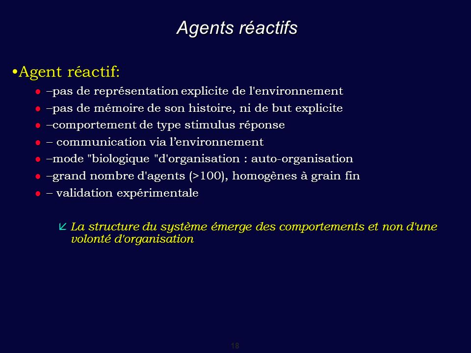 18 Agents réactifs Agent réactif: –pas de représentation explicite de l'environnement –pas de représentation explicite de l'environnement –pas de mémo