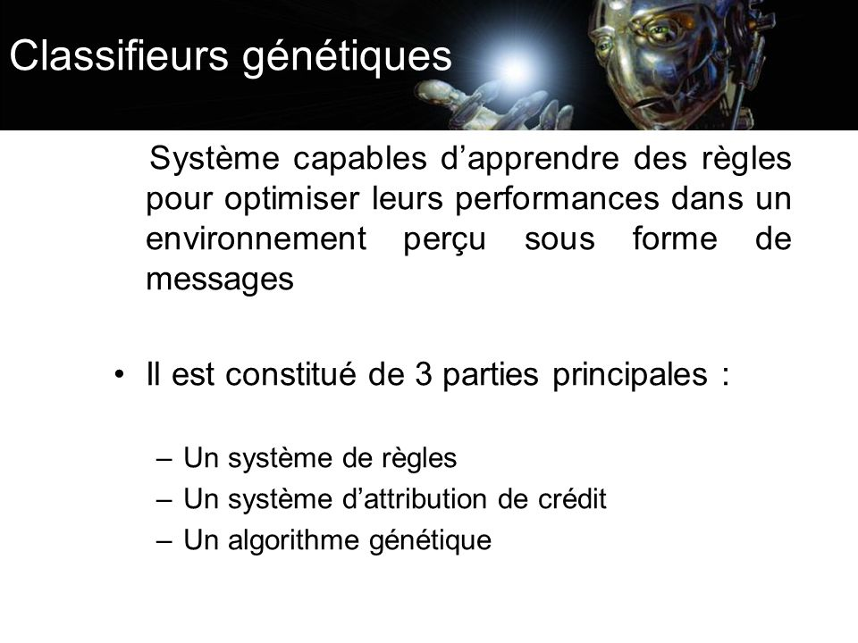 Classifieurs génétiques Système capables dapprendre des règles pour optimiser leurs performances dans un environnement perçu sous forme de messages Il
