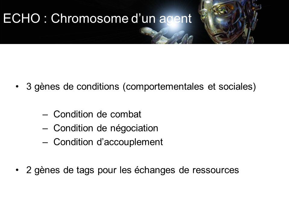 ECHO : Chromosome dun agent 3 gènes de conditions (comportementales et sociales) –Condition de combat –Condition de négociation –Condition daccoupleme