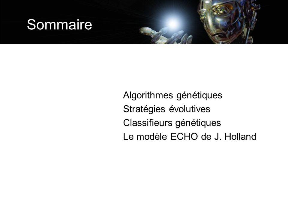 Sommaire Algorithmes génétiques Stratégies évolutives Classifieurs génétiques Le modèle ECHO de J. Holland