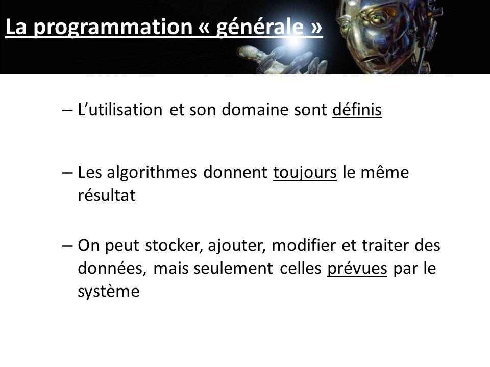 La programmation « générale » – Lutilisation et son domaine sont définis – Les algorithmes donnent toujours le même résultat – On peut stocker, ajouter, modifier et traiter des données, mais seulement celles prévues par le système