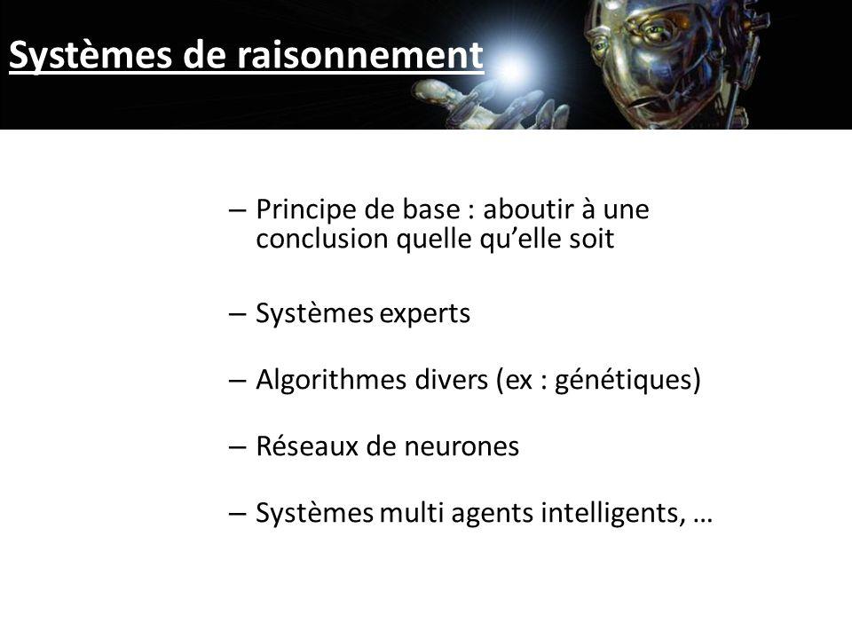 Systèmes de raisonnement – Principe de base : aboutir à une conclusion quelle quelle soit – Systèmes experts – Algorithmes divers (ex : génétiques) – Réseaux de neurones – Systèmes multi agents intelligents, …
