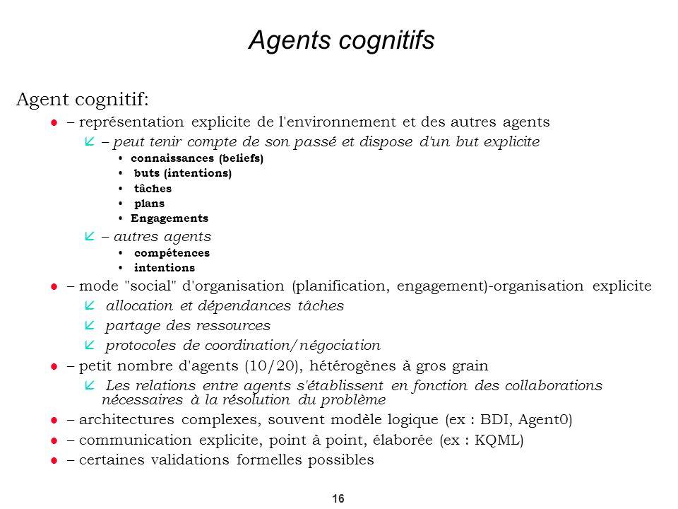 16 Agents cognitifs Agent cognitif: – représentation explicite de l'environnement et des autres agents – peut tenir compte de son passé et dispose d'u