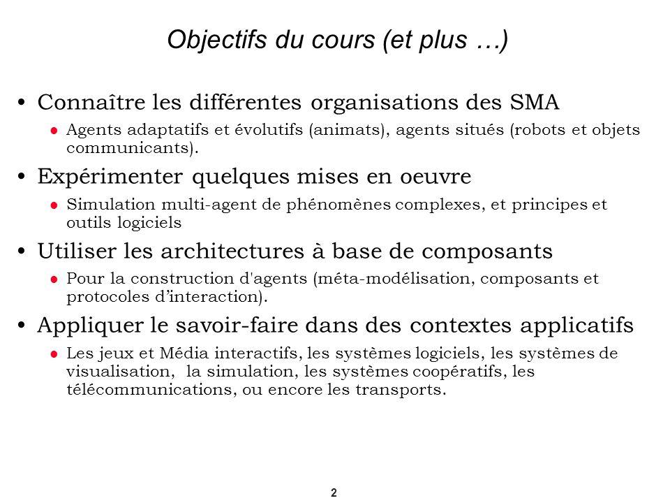 2 Objectifs du cours (et plus …) Connaître les différentes organisations des SMA Agents adaptatifs et évolutifs (animats), agents situés (robots et ob