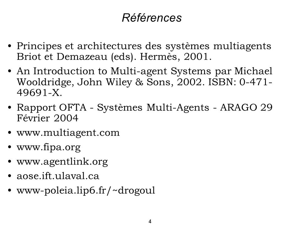 4 Références Principes et architectures des systèmes multiagents Briot et Demazeau (eds). Hermès, 2001. An Introduction to Multi-agent Systems par Mic
