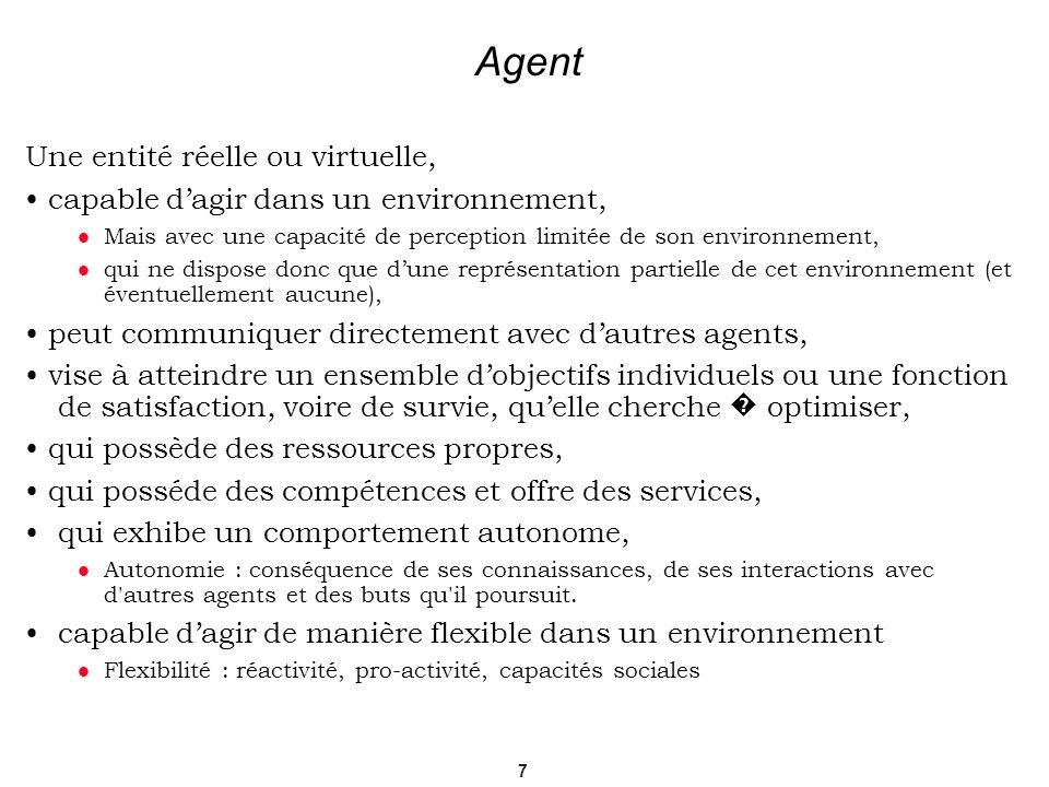7 Agent Une entité réelle ou virtuelle, capable dagir dans un environnement, Mais avec une capacité de perception limitée de son environnement, qui ne