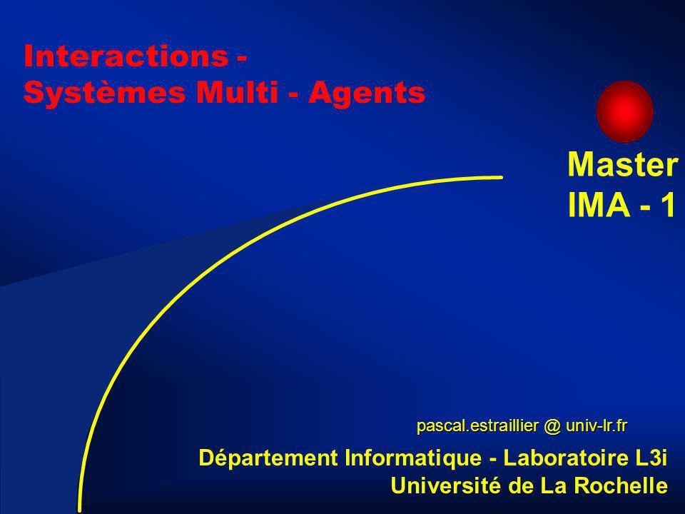 2 Interactions - Systèmes Multi - Agents pascal.estraillier @ univ-lr.fr Département Informatique - Laboratoire L3i Université de La Rochelle Master IMA - 1