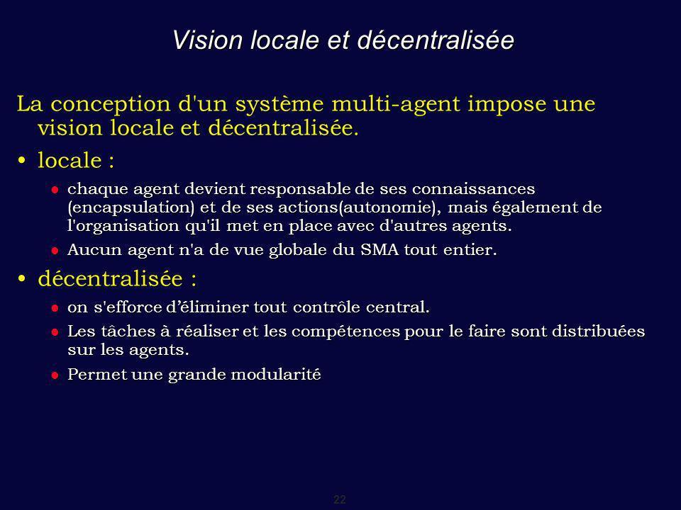 22 Vision locale et décentralisée La conception d un système multi-agent impose une vision locale et décentralisée.