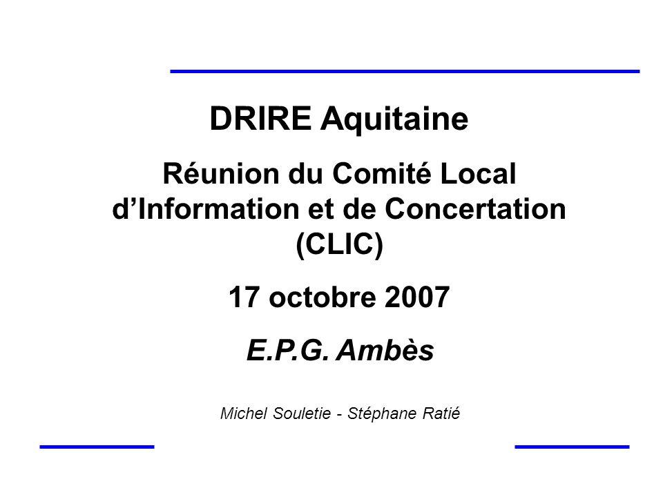 DRIRE Aquitaine Réunion du Comité Local dInformation et de Concertation (CLIC) 17 octobre 2007 E.P.G. Ambès Michel Souletie - Stéphane Ratié