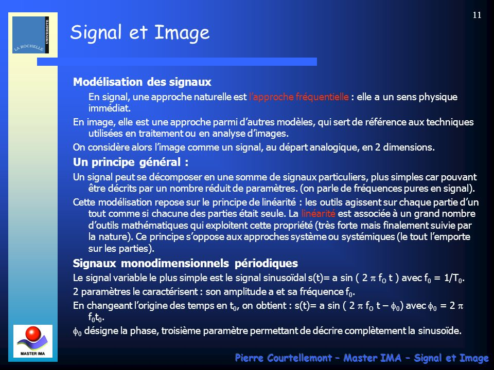 Signal et Image Pierre Courtellemont – Master IMA – Signal et Image 10 Moyenne, énergie et puissance : La moyenne dun signal déterministe se définit par, avec T 1 temps dintégration : Cette valeur représente la composante continue du signal.