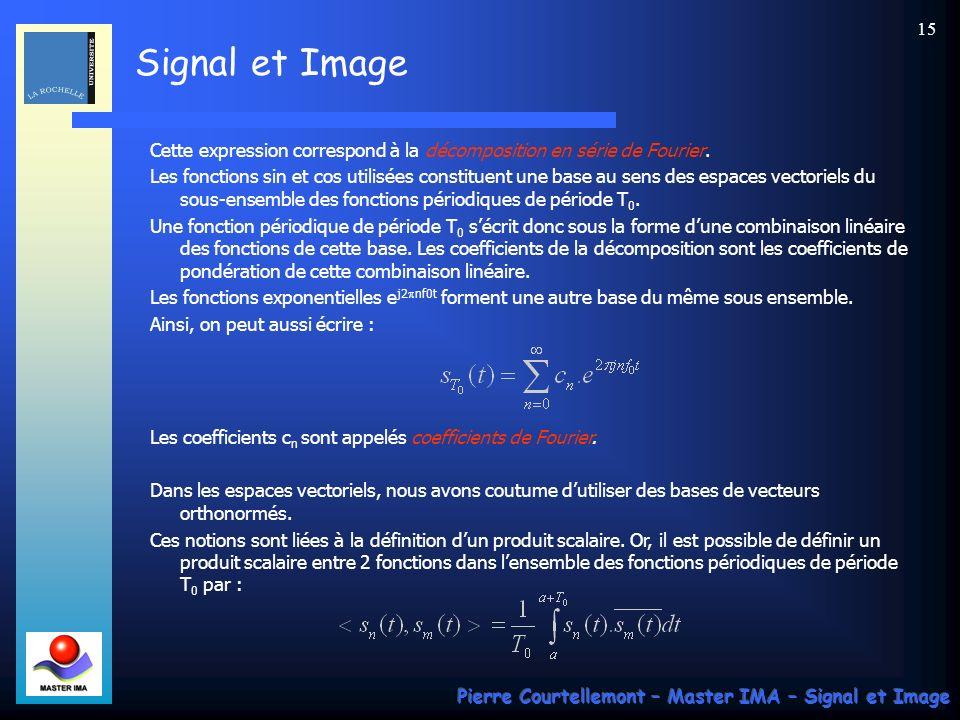 Signal et Image Pierre Courtellemont – Master IMA – Signal et Image 14 Somme de signaux sinusoïdaux et signaux périodiques : La représentation dun signal sinusoïdal ne fait intervenir quune fréquence f 0 (et –f 0 ) et une somme de signaux sinusoïdaux ne fera intervenir que des valeurs particulières pour former un spectre de raies.