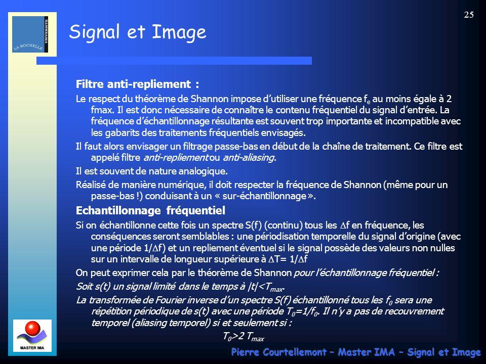 Signal et Image Pierre Courtellemont – Master IMA – Signal et Image 24 Théorème de Shannon On ne retrouve s(t) que si le spectre de s(t) est borné et si f e > 2 fmax.