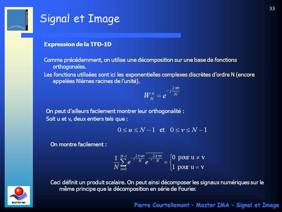 Signal et Image Pierre Courtellemont – Master IMA – Signal et Image 32 La Transformée de Fourier Discrète monodimensionnelle (TFD ou TFD-1D) Cette transformée, popularisée par son calcul rapide (TFR ou FFT : Fast Fourier Transform), fait correspondre une suite de N valeurs à une autre de suite de N valeurs numériques également.