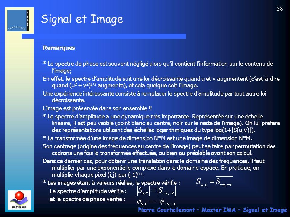 Signal et Image Pierre Courtellemont – Master IMA – Signal et Image 37 Expression dune TFD-2D Les images sont des signaux numériques à 2 dimensions, mais ces dimensions ne font plus références au temps : ce sont des dimensions spatiales, en hauteur et largeur.
