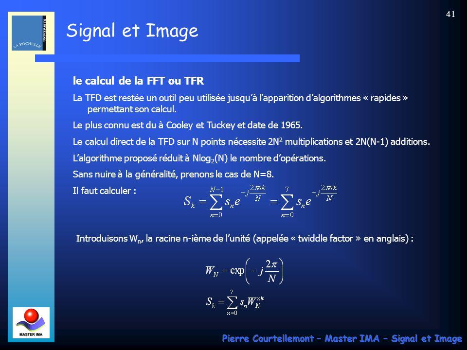 Signal et Image Pierre Courtellemont – Master IMA – Signal et Image 40 Calcul de la TFD 2D Par analogie avec les signaux temporels, la transformée de Fourier dune image numérique peut être notée TFTD-2D, et de la même façon, la Transformée de Fourier Discrète est notée TFD-2D, et se calcule par : On voit, quen récrivant cette expression sous la forme suivante, on fait apparaître dans la parenthèse, pour chaque valeur de n, la TFD 1D de la suite s n,m le long de la variable m.