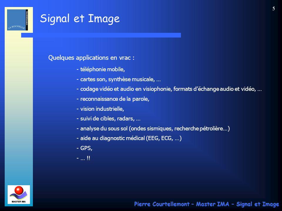Signal et Image Pierre Courtellemont – Master IMA – Signal et Image 5 Quelques applications en vrac : - téléphonie mobile, - cartes son, synthèse musicale, … - codage vidéo et audio en visiophonie, formats déchange audio et vidéo, … - reconnaissance de la parole, - vision industrielle, - suivi de cibles, radars, … - analyse du sous sol (ondes sismiques, recherche pétrolière…) - aide au diagnostic médical (EEG, ECG, …) - GPS, - … !!