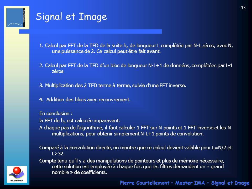 Signal et Image Pierre Courtellemont – Master IMA – Signal et Image 52 On voit que : Y n+1 (linéaire) = y 4 (P) + y 0 (P+1) Y n+2 (linéaire) = y 5 (P) + y 1 (P+1) Y n+3 (linéaire) = y 6 (P) + y 2 (P+1) Y n+4 (linéaire) = y 7 (P) + y 3 (P+1) Ainsi, par addition de résultats obtenus sur 2 blocs successifs, la convolution circulaire peut donner les résultats de la convolution linéaire attendue.