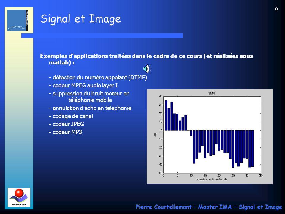 Signal et Image Pierre Courtellemont – Master IMA – Signal et Image 6 Exemples dapplications traitées dans le cadre de ce cours (et réalisées sous matlab) : - détection du numéro appelant (DTMF) - codeur MPEG audio layer I - suppression du bruit moteur en téléphonie mobile - annulation décho en téléphonie - codage de canal - codeur JPEG - codeur MP3