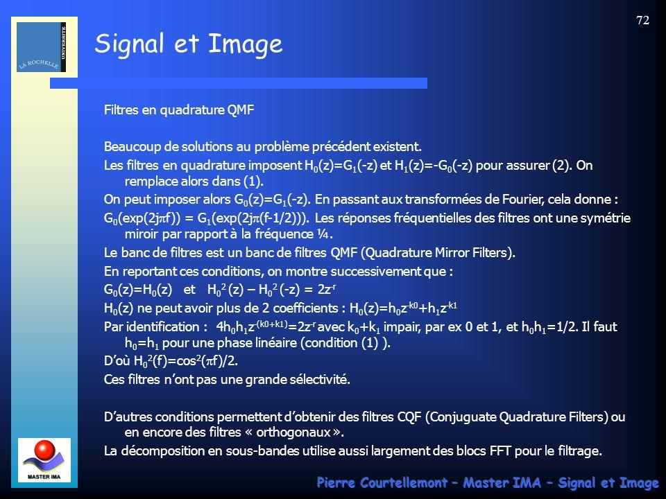 Signal et Image Pierre Courtellemont – Master IMA – Signal et Image 71 Revenons au problème de reconstruction parfaite… y 0 (n) G 0 (z) 2 2H 0 (z) + G 1 (z) 2 2H 1 (z) x(n) x 0 (n) x 1 (n) z 0 (n) z 1 (n) y 1 (n) x^(n) Avec les notations ci-dessus et les fonctions de transfert en z écrites précédemment, on peut montrer les résultats suivants : Z 0 (z)=[G 0 (z)X(z) + G 0 (-z)X(-z)]/2 Z 1 (z)=[G 1 (z)X(z) + G 1 (-z)X(-z)]/2 Y 0 (z)=H 0 (z)Z 0 (z) Y 1 (z)=H 1 (z)Z 1 (z) Or : X^(z)=Y 0 (z) + Y 1 (z) Doù: 2X^(z)=[G 0 (z)H 0 (z)+G 1 (z)H 1 (z)]X(z)+[G 0 (-z)H 0 (z)+G 1 (-z)H 1 (z)]X(-z) =T(z)X(z)+A(z)X(-z) La reconstruction parfaite est assurée si X^(z)=z -r X(z) On en déduit : T(z)=z -r (1) A(z)=0 (2)