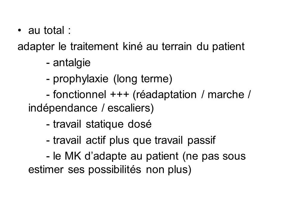 au total : adapter le traitement kiné au terrain du patient - antalgie - prophylaxie (long terme) - fonctionnel +++ (réadaptation / marche / indépendance / escaliers) - travail statique dosé - travail actif plus que travail passif - le MK dadapte au patient (ne pas sous estimer ses possibilités non plus)