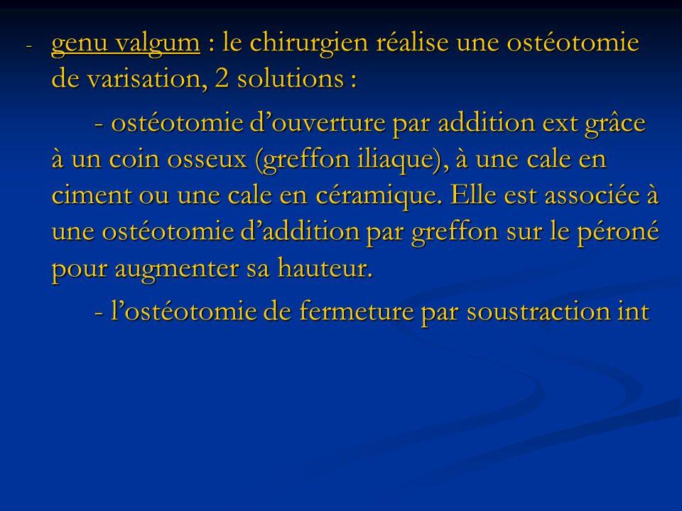 - genu valgum : le chirurgien réalise une ostéotomie de varisation, 2 solutions : - ostéotomie douverture par addition ext grâce à un coin osseux (greffon iliaque), à une cale en ciment ou une cale en céramique.