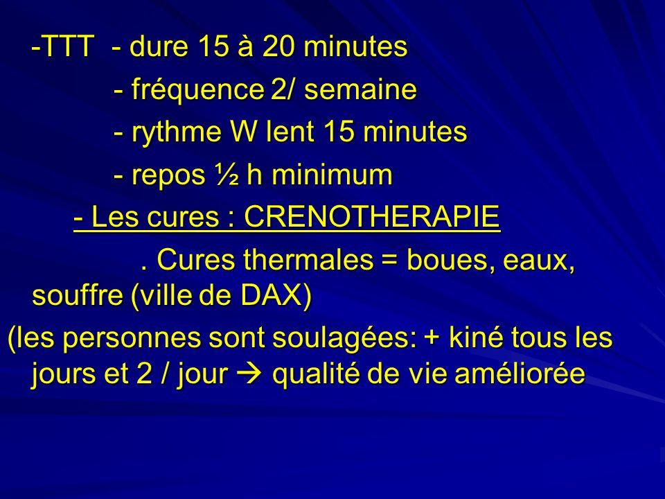 -TTT - dure 15 à 20 minutes -TTT - dure 15 à 20 minutes - fréquence 2/ semaine - fréquence 2/ semaine - rythme W lent 15 minutes - rythme W lent 15 minutes - repos ½ h minimum - repos ½ h minimum - Les cures : CRENOTHERAPIE.