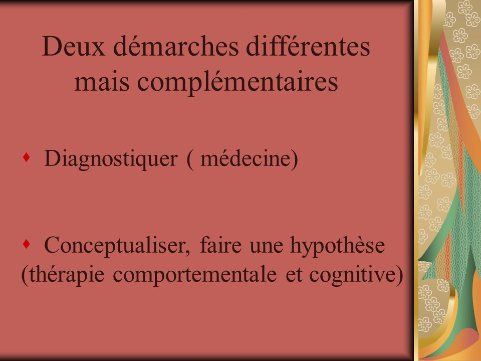 Deux démarches différentes mais complémentaires s Diagnostiquer ( médecine) s Conceptualiser, faire une hypothèse (thérapie comportementale et cogniti