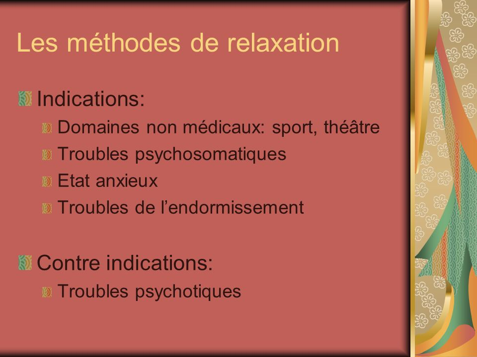 Les méthodes de relaxation Indications: Domaines non médicaux: sport, théâtre Troubles psychosomatiques Etat anxieux Troubles de lendormissement Contr
