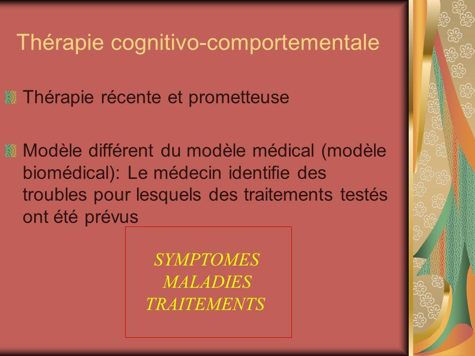 Thérapie cognitivo-comportementale Thérapie récente et prometteuse Modèle différent du modèle médical (modèle biomédical): Le médecin identifie des tr