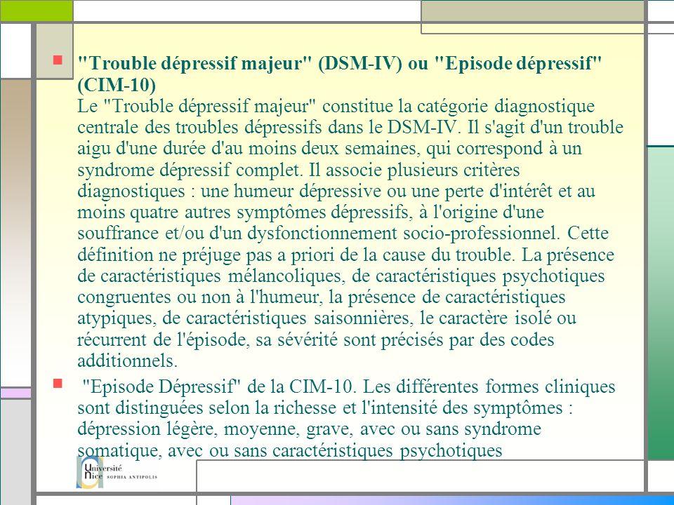 Trouble dépressif majeur (DSM-IV) ou Episode dépressif (CIM-10) Le Trouble dépressif majeur constitue la catégorie diagnostique centrale des troubles dépressifs dans le DSM-IV.
