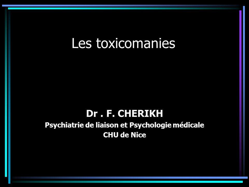 Les toxicomanies Dr. F. CHERIKH Psychiatrie de liaison et Psychologie médicale CHU de Nice