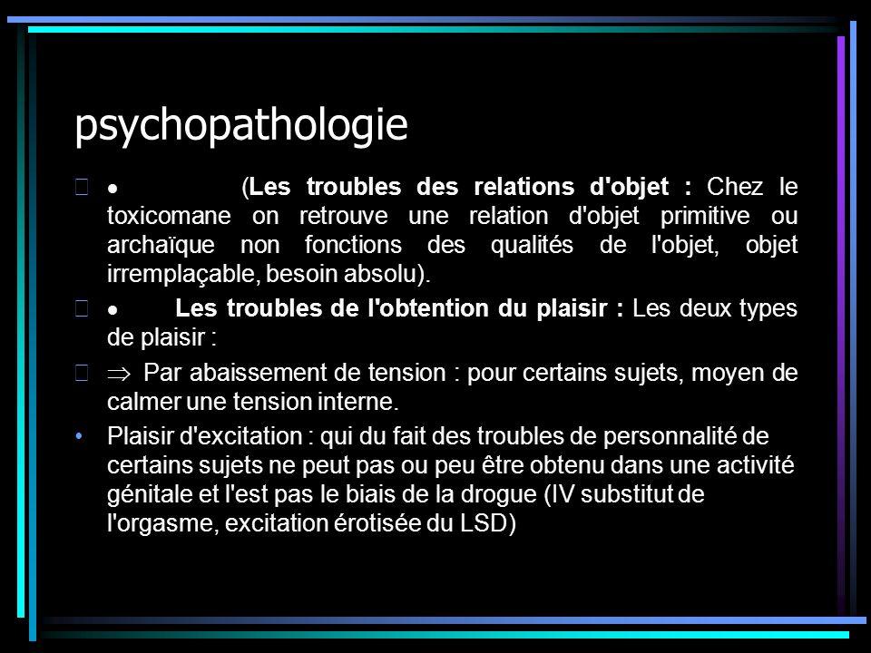 psychopathologie (Les troubles des relations d'objet : Chez le toxicomane on retrouve une relation d'objet primitive ou archaïque non fonctions des qu